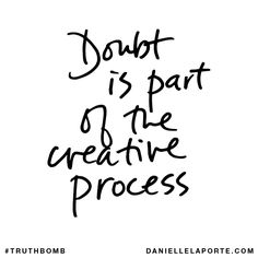 Truthbomb: Doubt is part of the creative process. Danielle LaPorte