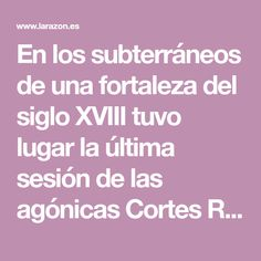 En los subterráneos de una fortaleza del siglo XVIII tuvo lugar la última sesión de las agónicas Cortes Republicanas Diego Martinez, Car Headlights, 18th Century, Fortaleza, Historia