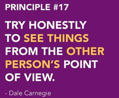 <3 DALE CARNEGIE'S Principles from How to Win Friends and Influence People - Win People to Your Way of Thinking Principle # 17 TRY HONESTLY TO SEE THINGS FROM THE OTHER PERSON'S POINT OF VIEW.