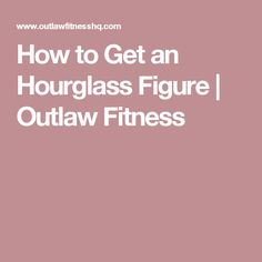 How to Get an Hourglass Figure | Outlaw Fitness