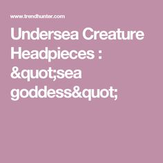 "Undersea Creature Headpieces : ""sea goddess"""