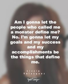 """Am I going to let the people who called me a monster define me? No. I'm gonna let my goals and my success and my accomplishments be the things that define me"". - Lizzie Velasquez"