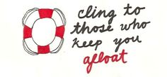 cling to those who keep you afloat