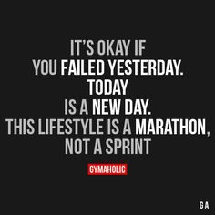 """gymaaholic: """" It's Okay If You Failed Yesterday Today is a new day. This lifestyle is a marathon, not a sprint. http://www.gymaholic.co """""""