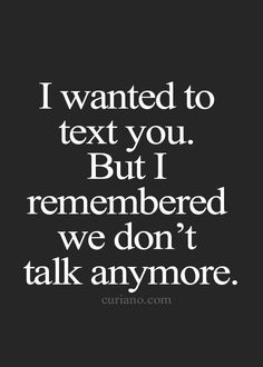 I wanted to text you. But I remembered we don't talk anymore. Now Quotes, Breakup Quotes, Words Quotes, Sayings, Qoutes, We Dont Talk Anymore, Alive Quotes, Quotes Deep Feelings, Heartbroken Quotes
