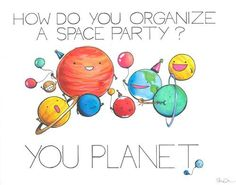"""How do you organize a space party?"" Funny? Cute? Yeah, I had to flip a coin. I love it. XD"