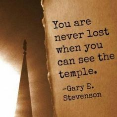 """You are never lost when you can see the temple.""  Elder Gary E. Stevenson.  The Church of Jesus Christ of Latter-Day Saints."