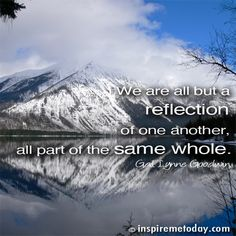 We are all but a reflection of one another, all part of the same whole.
