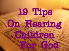 19 Tips on Rearing Children for God  - Make sure your children hear you pray, and in your prayer let them hear  you calling their name to God. Teach your children how to pray.