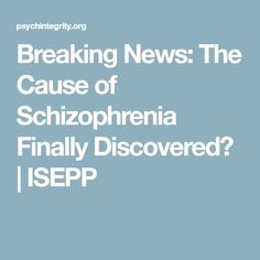 Breaking News: The Cause of Schizophrenia Finally Discovered? | ISEPP
