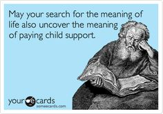 May your search for the meaning of life also uncover the meaning of paying child support.