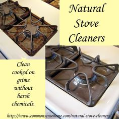 Natural Stove Cleaners: Soft Scrub (1 part salt, 1 part baking soda, 1 part water). Grease-cutting powder (4 parts baking soda, 1 part washing soda)