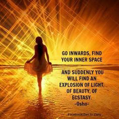 """Go inwards, find your inner space; and suddenly you will find an explosion of light, of beauty, of ecstasy."" ~Osho ..*"