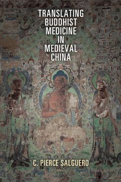 Translating Buddhist Medicine in Medieval China, By Pierce Salguero