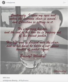 Cautiously, I open my eyes and notice the bedroom chair is moved, and Christian is sitting in it.   He's wearing his tux, and the end of his bow tie is peeping out of his breast pocket.  His left arm is draped over the chair, and his hand holds a cut-glass tumbler of amber liquid.   Brandy? Whiskey?  #FiftyShadesFreed #FiftyShades #FSF