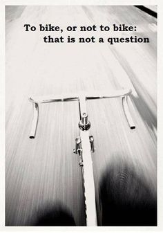 To bike, or not to bike: That is NOT a question!