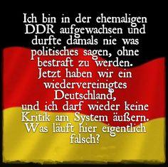 Armes Deutschland! Ich bin in der ehemaligen DDR aufgewachsen und durfte damals nie was politisches sagen, ohne bestraft zu werden. Jetzt haben wir ein wiedervereinigtes Deutschland und ich darf wieder keine Kritik am System äußern. Was läuft hier eigentlich falsch?
