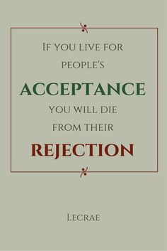 If you live for people's acceptance, you will die from their rejection. Lecrae. Click on this image to see the biggest selection of life tips and positive quotes!