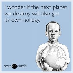 I wonder if the next planet we destroy will also get its own holiday A grim Earth Day thought Quotes And Notes, Crossed Fingers, Soul Sisters, E Cards, Earth Day, Someecards, You Funny, The Next, Global Warming