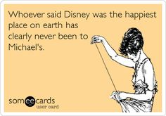 Whoever said Disney was the happiest place on earth has clearly never been to Michael's. | Confession Ecard | someecards.com