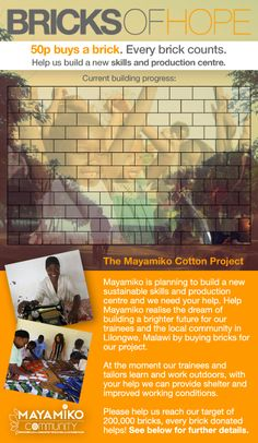 50p buys a brick.  Every brick counts.  Help us build a new skills  and production centre.    Mayamiko is planning to build a new sustainable skills and production centre and we need your help. Help Mayamiko realise the dream of building a brighter future for our trainees and the local community in Lilongwe, Malawi.    Currently,our trainees + tailors learn + work outdoors, with your help we can provide shelter + improved working conditions.     Please help us reach our target of 200,000…
