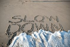 Slow down... listen to the rhythm of the waves rolling onto the beach....