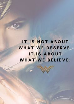 It is not about what we deserve. It is about what we believe. Wonder Woman quotes 2017 #wonderwoman #wonderwomanquotes #DC