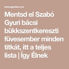 Mentsd el Szabó Gyuri bácsi bükkszentkereszti füvesember minden titkát, itt  a teljes lista   Így Élnek