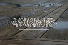 """""""When you can't run, you crawl. When you can't crawl, you find someone to carry you."""" Firefly."""