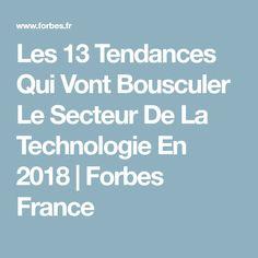 Les 13 Tendances Qui Vont Bousculer Le Secteur De La Technologie En 2018 | Forbes France