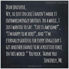 """Hey Universe/God/Light/Energy/Love, etc: """"Life is awesome!"""", """"I'm happy to be here!"""", and """"I'm eternally grateful for every single day I get another chance to be a positive force in this world."""" You rock. I AM GRATEFUL! The little I am, ~ Lynn Great Quotes, Quotes To Live By, Me Quotes, Inspirational Quotes, Smart Quotes, Meaningful Quotes, Motivational Quotes, Funny Quotes, Positive Thoughts"""