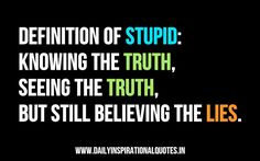 Definition of stupid: knowing the truth, seeing the truth, but still believing the lies. ~ Anonymous~  wouldnt have set it better!! haha