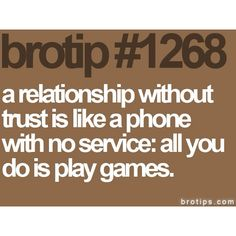 A relationship without trust is like a phone with no service: all you do it play games.