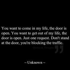 You want to come in my life, the door is open. You want to get out of my life, the door is open. Just one request. Don't stand at the doer, you're blocking the traffic. The best collection of quotes and sayings for every situation in life. Great Quotes, Quotes To Live By, Me Quotes, Funny Quotes, Inspirational Quotes, Qoutes, Strong Quotes, It's Funny, Change Quotes