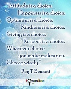 Attitude is a choice. Happiness is a choice. Optimism is a choice. Kindness is a choice. Giving is a choice. Respect is a choice. Whatever choice you make makes you. Choose wisely. #Quotes #Inspirational #Motivational