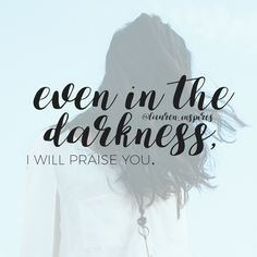 Even in the darkness, I will praise you.
