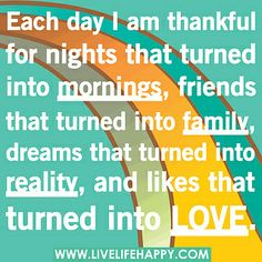 Each day I am thankful for nights that turned into mornings, friends that turned into family, dreams that turned into reality, and likes that turned into love. by deeplifequotes, via Flickr