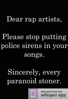 Dear rap artists, Please stop putting police sirens in your songs. Sincerely, every paranoid stoner. Follow ☆MUSTANG_M*A*M*A