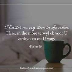 {Groei deur Gebed}WEEK 8 – WANNEER MOET ONS BID? MAANDAG – In die oggend LEES: Psalm 5:4; Spreuke 8:17 SOAP: Psalm 5:4 U luister na my stem in die môre, Here, in die môre terwyl ek voor U verskyn en op U wag. Psalm 5, Goeie More, Thy Word, Gods Promises, Afrikaans, Gods Love, Proverbs, Christianity, Verses