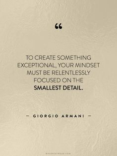"""""""To create something exceptional, your mindset must be relentlessly focused on the smallest detail."""" - Giorgio Armani // #WWWQuotesToLiveBy"""