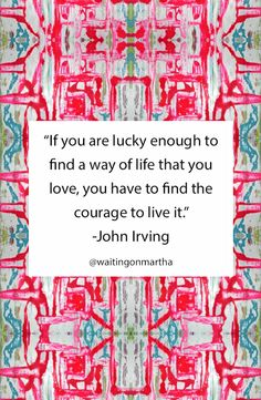 """If you are lucky enough to find a way of life that you love, you have to find the courage to live it."""
