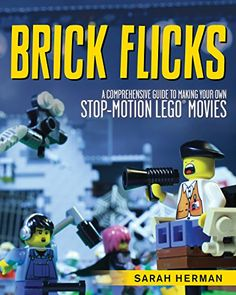 Brick Flicks: A Comprehensive Guide to Making Your Own Stop-Motion LEGO Movies by Sarah Herman