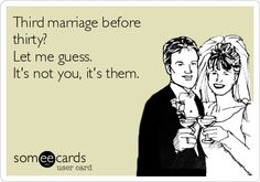 Third marriage before thirty? Let me guess. It's not you, it's them. Had to pin because it's trueeee.