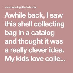 Awhile back, I saw this shell collecting bag in a catalog and thought it was a really clever idea.  My kids love collecting seashells, bu...