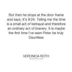 """Veronica Roth - """"But then he stops at the door frame and says, It's 9:24. Telling me the time is a..."""". betrayal, bravery, tris-prior, veronica-roth, insurgent, peter, chapter-34, page-378"""