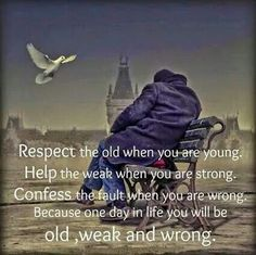 That day will come for us all, respect the old and the weak