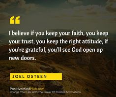 I believe if you keep your faith, you keep your trust, you keep the right attitude, if you're grateful, you'll see God open up new doors. Joel Osteen #lawofattraction #affirmations www.positivemindhub.com