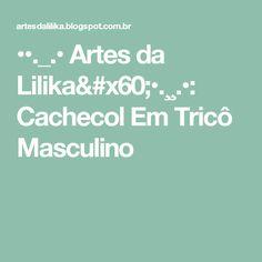 ••._.• Artes da Lilika`•.¸¸.•: Cachecol Em Tricô Masculino