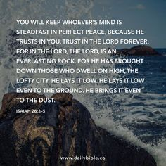 Isaiah 26:3–5  You will keep whoever's mind is steadfast in perfect peace, because he trusts in you. Trust in the LORD forever; for in the LORD, the LORD, is an everlasting Rock. For he has brought down those who dwell on high, the lofty city. He lays it low. He lays it low even to the ground. He brings it even to the dust.