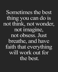 stress reliever quotes: Sometimes the best thing you can do is not think, not wonder, not imagine, not obsess. Just breathe, and have faith that everything will work out for the best. Flow Quotes, Space Quotes, Wisdom Quotes, True Quotes, Quotes To Live By, Motivational Quotes, Funny Quotes, Inspirational Quotes, You Got This Quotes